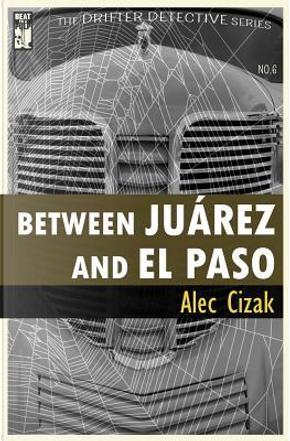 Between Juarez and El Paso by Alec Cizak