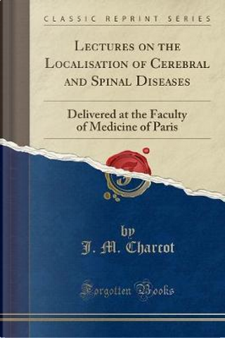 Lectures on the Localisation of Cerebral and Spinal Diseases by J. M. Charcot