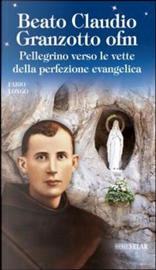 Beato Claudio Granzotto ofm. Pellegrino verso le vette della perfezione evangelica by Fabio Longo