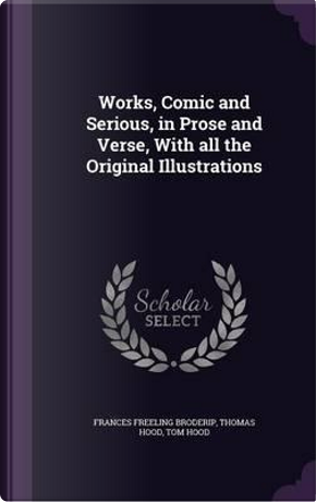 Works, Comic and Serious, in Prose and Verse, with All the Original Illustrations by Frances Freeling Broderip