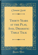 Thirty Years at the Play, And, Dramatic Table Talk (Classic Reprint) by Clement Scott