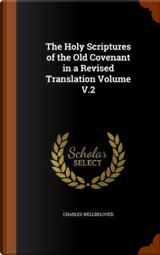 The Holy Scriptures of the Old Covenant in a Revised Translation Volume V.2 by Charles Wellbeloved