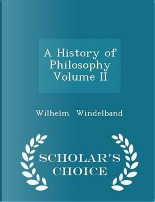 A History of Philosophy Volume II - Scholar's Choice Edition by Wilhelm Windelband