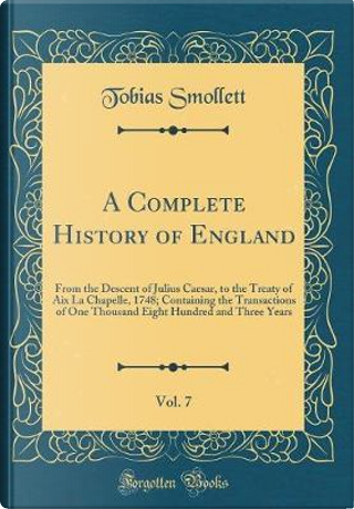 A Complete History of England, Vol. 7 by Tobias Smollett