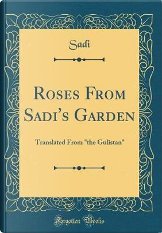 Roses From Sadi's Garden by Sadi Sadi
