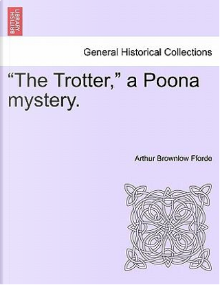 """""""The Trotter,"""" a Poona mystery. by Arthur Brownlow Fforde"""