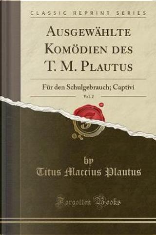 Ausgewählte Komödien Des T. M. Plautus, Vol. 2 by Titus Maccius Plautus