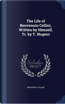 The Life of Benvenuto Cellini, Written by Himself, Tr. by T. Nugent by Benvenuto Cellini