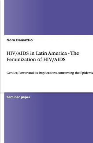 HIV/AIDS in Latin America - The Feminization of HIV/AIDS by Nora Demattio