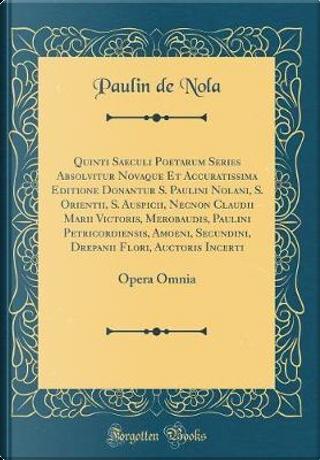 Quinti Saeculi Poetarum Series Absolvitur Novaque Et Accuratissima Editione Donantur S. Paulini Nolani, S. Orientii, S. Auspicii, Necnon Claudii Marii by Paulin de Nola