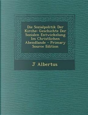 Die Sozialpolitik Der Kirche by J Albertus
