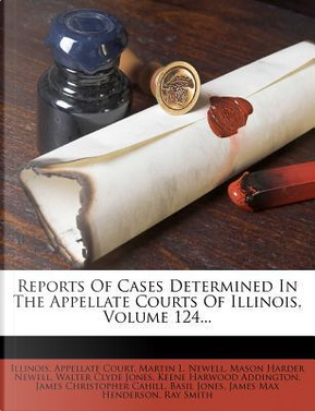 Reports of Cases Determined in the Appellate Courts of Illinois, Volume 124. by Illinois Appellate Court