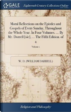 Moral Reflections on the Epistles and Gospels of Every Sunday, Throughout the Whole Year. in Four Volumes. ... by Mr. Dorrell [sic], ... the Fifth Edition. of 4; Volume 1 by W D (William Darrell)