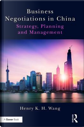 Business Negotiations in China by Henry K. H. Wang