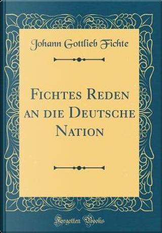 Fichtes Reden an die Deutsche Nation (Classic Reprint) by Johann Gottlieb Fichte