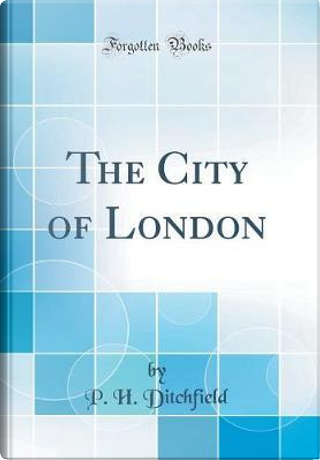 The City of London (Classic Reprint) by P. H. Ditchfield