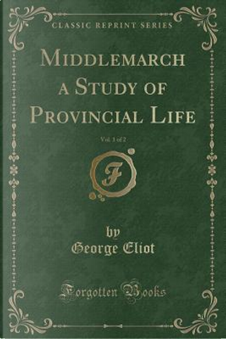 Middlemarch a Study of Provincial Life, Vol. 1 of 2 (Classic Reprint) by George Eliot