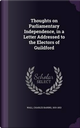 Thoughts on Parliamentary Independence, in a Letter Addressed to the Electors of Guildford by Charles Baring Wall