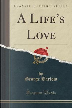 A Life's Love (Classic Reprint) by George Barlow