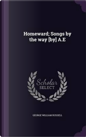 Homeward; Songs by the Way [By] A.E by George William Russell