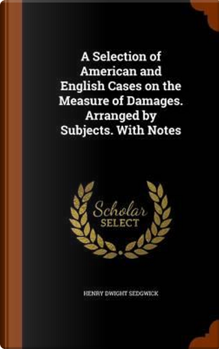 A Selection of American and English Cases on the Measure of Damages. Arranged by Subjects. with Notes by Henry Dwight Sedgwick