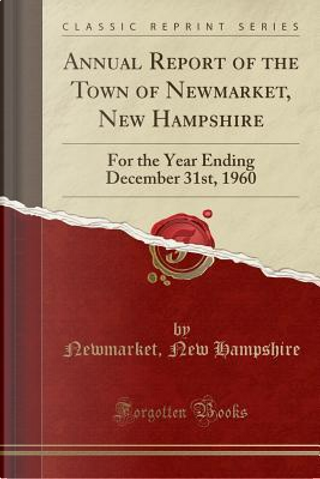 Annual Report of the Town of Newmarket, New Hampshire by Newmarket New Hampshire