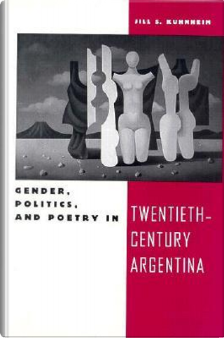 Gender, Politics, and Poetry in Twentieth-Century Argentina by Jill S. Kuhnheim