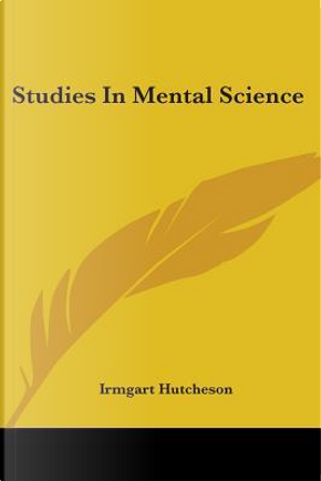 Studies in Mental Science by Irmgart Hutcheson