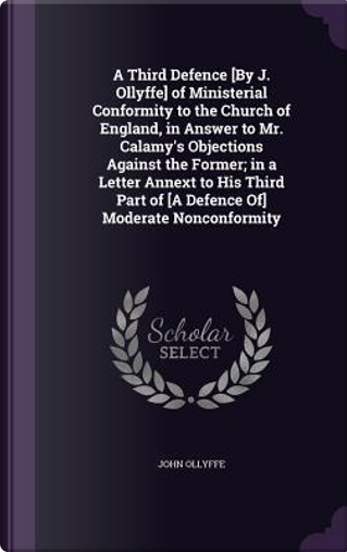 A Third Defence [By J. Ollyffe] of Ministerial Conformity to the Church of England, in Answer to Mr. Calamy's Objections Against the Former; In a Part of [A Defence Of] Moderate Nonconformity by John Ollyffe