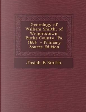Genealogy of William Smith, of Wrightstown, Bucks County, Pa. 1684 - Primary Source Edition by Josiah B Smith