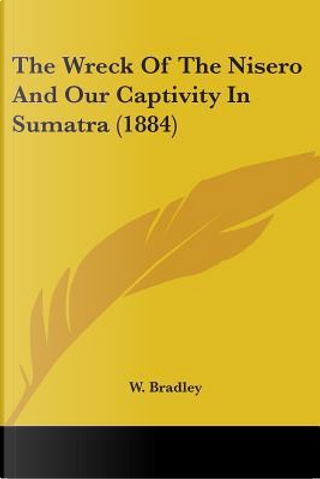 The Wreck of the Nisero and Our Captivity in Sumatra (1884) by W. Bradley