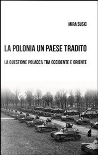 La Polonia un paese tradito. La questione polacca tra Occidente e Oriente by Mira Susic
