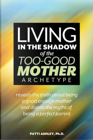 Living in the Shadow of the Too-Good Mother Archetype by Patti Ashley