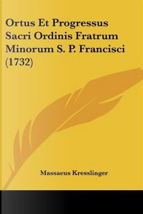 Ortus Et Progressus Sacri Ordinis Fratrum Minorum S. P. Francisci (1732) by Massaeus Kresslinger