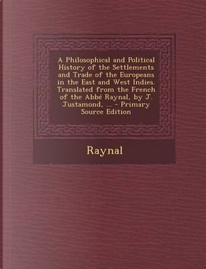A Philosophical and Political History of the Settlements and Trade of the Europeans in the East and West Indies. Translated from the French of the by J. Justamond. - Primary Source Edition by Raynal