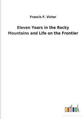 Eleven Years in the Rocky Mountains and Life on the Frontier by Francis F. Victor