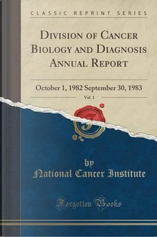 Division of Cancer Biology and Diagnosis Annual Report, Vol. 1 by National Cancer Institute