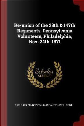 Re-Union of the 28th & 147th Regiments, Pennsylvania Volunteers, Philadelphia, Nov. 24th, 1871 by Pennsylvania Infantry 28th Regt
