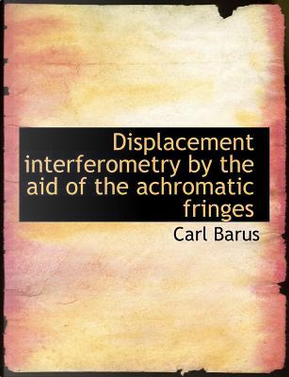 Displacement interferometry by the aid of the achromatic fringes by Carl Barus