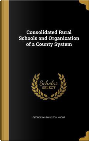 Consolidated Rural Schools and Organization of a County System by George Washington Knorr