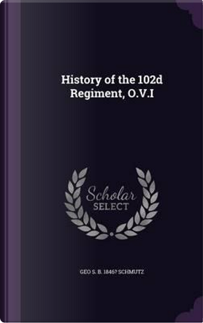 History of the 102d Regiment, O.V.I by Geo S B 1846? Schmutz