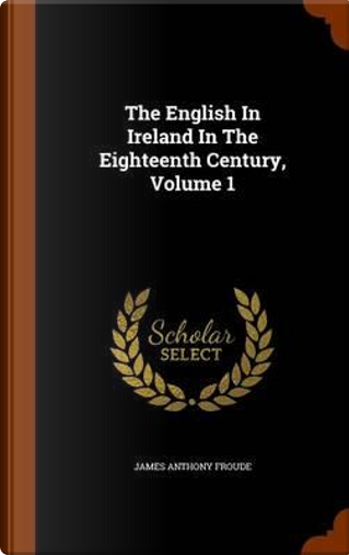 The English in Ireland in the Eighteenth Century, Volume 1 by James Anthony Froude