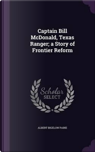 Captain Bill McDonald, Texas Ranger; A Story of Frontier Reform by Albert Bigelow Paine