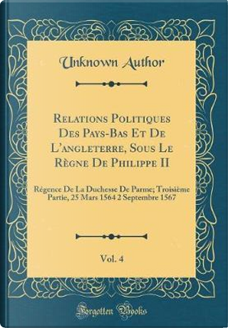 Relations Politiques Des Pays-Bas Et De L'angleterre, Sous Le Règne De Philippe II, Vol. 4 by Author Unknown