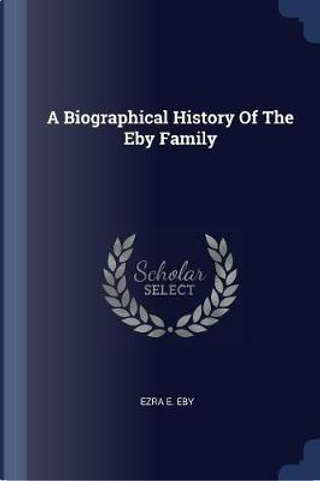 A Biographical History of the Eby Family by Ezra E. Eby
