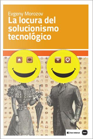La locura del solucionismo tecnológico by Evgeny Morozov