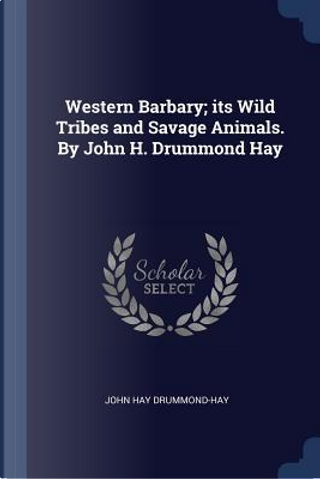 Western Barbary; Its Wild Tribes and Savage Animals. by John H. Drummond Hay by John Hay Drummond-Hay