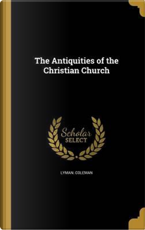 ANTIQUITIES OF THE CHRISTIAN C by Lyman Coleman