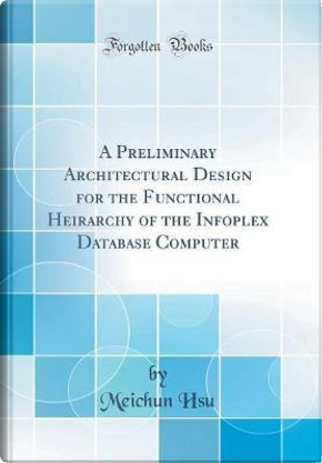 A Preliminary Architectural Design for the Functional Heirarchy of the Infoplex Database Computer (Classic Reprint) by Meichun Hsu