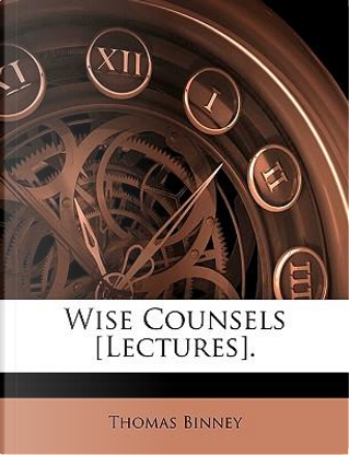 Wise Counsels £Lectures by Thomas Binney